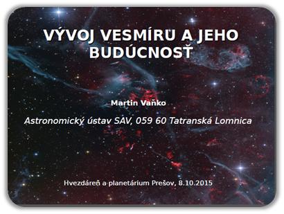 Vývoj vesmíru a jeho budúcnosť. Martin Vaňko, Astronomický ústav SAV, 059 60 Tatranská Lomnica. Hvezdáreň a planetárium Prešov, 8.10.2015